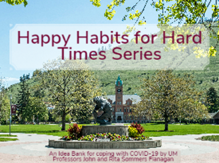 Happy Habits for Hard Times Series: An Idea Bank for coping with COVID19 by UM Professors John and Rita Sommers-Flanagan